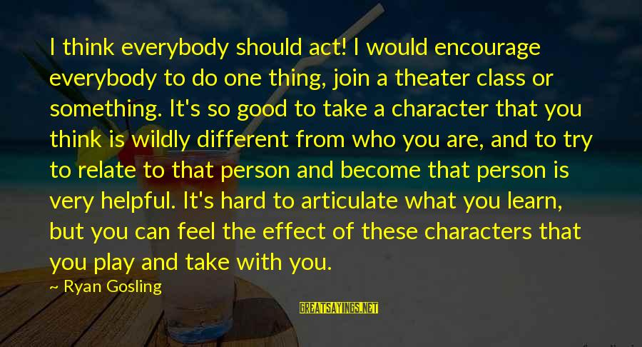 The Effect Of One Person Sayings By Ryan Gosling: I think everybody should act! I would encourage everybody to do one thing, join a