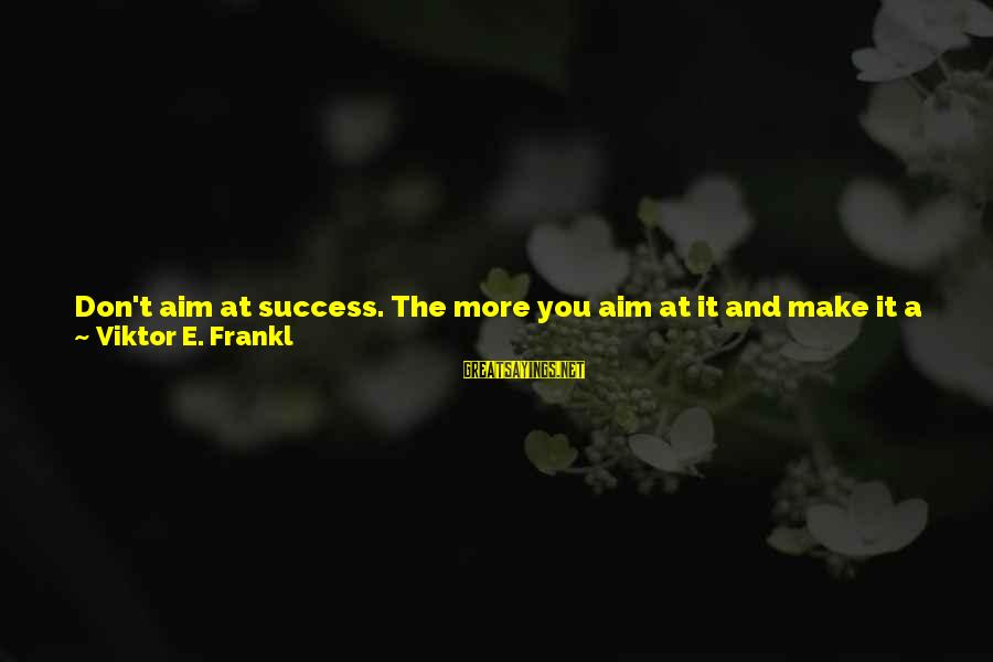 The Effect Of One Person Sayings By Viktor E. Frankl: Don't aim at success. The more you aim at it and make it a target,