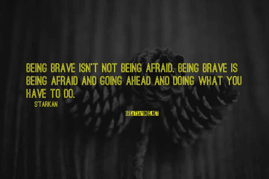 The Electric Fence In Brave New World Sayings By S'TarKan: Being brave isn't not being afraid. Being brave is being afraid and going ahead and