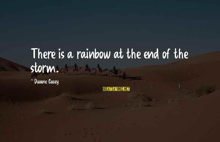 The End Of The Rainbow Sayings By Dwane Casey: There is a rainbow at the end of the storm.