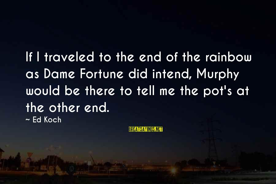 The End Of The Rainbow Sayings By Ed Koch: If I traveled to the end of the rainbow as Dame Fortune did intend, Murphy