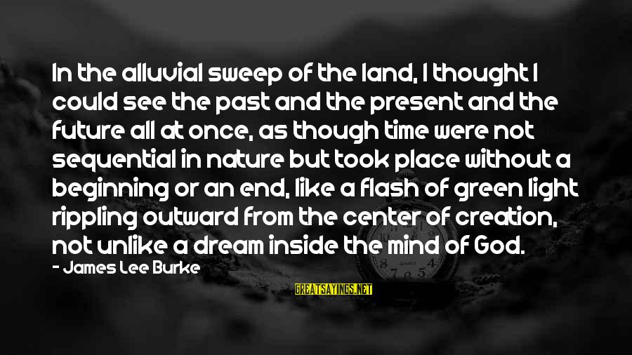 The End Of The Rainbow Sayings By James Lee Burke: In the alluvial sweep of the land, I thought I could see the past and