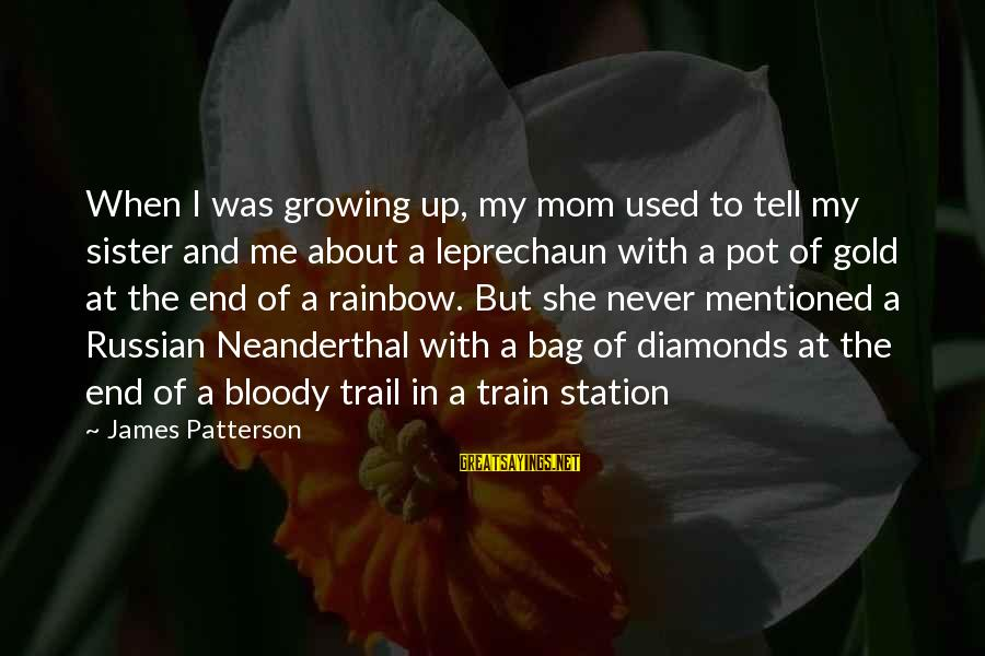 The End Of The Rainbow Sayings By James Patterson: When I was growing up, my mom used to tell my sister and me about