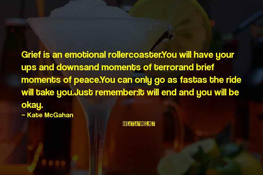 The End Of The Rainbow Sayings By Kate McGahan: Grief is an emotional rollercoaster.You will have your ups and downsand moments of terrorand brief