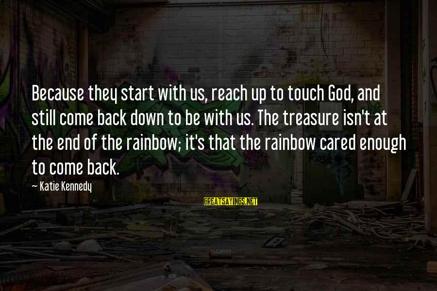 The End Of The Rainbow Sayings By Katie Kennedy: Because they start with us, reach up to touch God, and still come back down