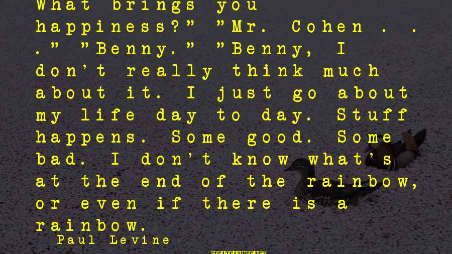 """The End Of The Rainbow Sayings By Paul Levine: What brings you happiness?"""" """"Mr. Cohen . . ."""" """"Benny."""" """"Benny, I don't really think"""