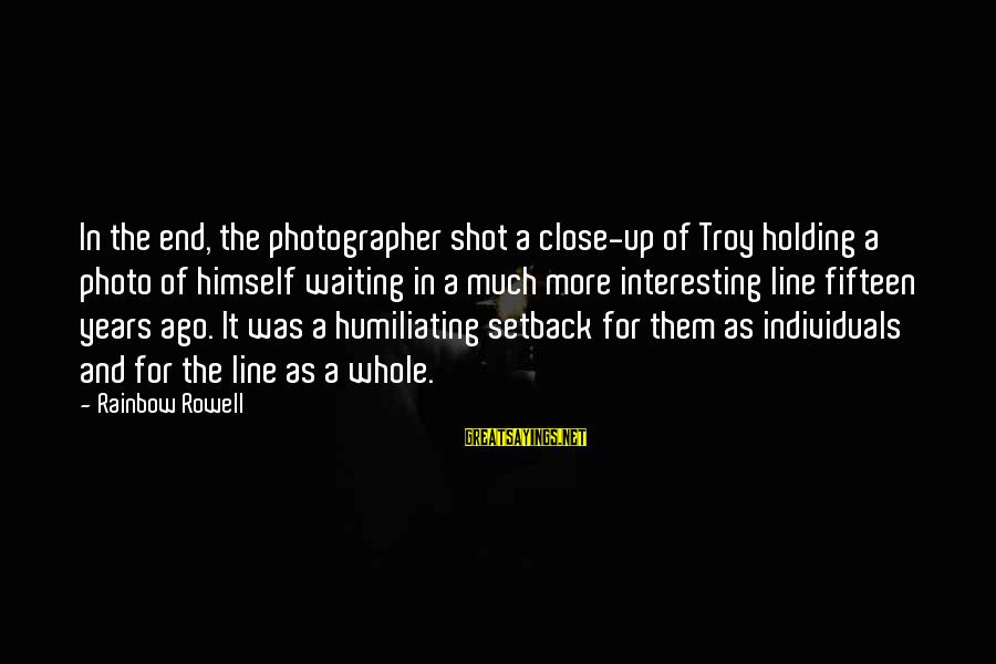 The End Of The Rainbow Sayings By Rainbow Rowell: In the end, the photographer shot a close-up of Troy holding a photo of himself