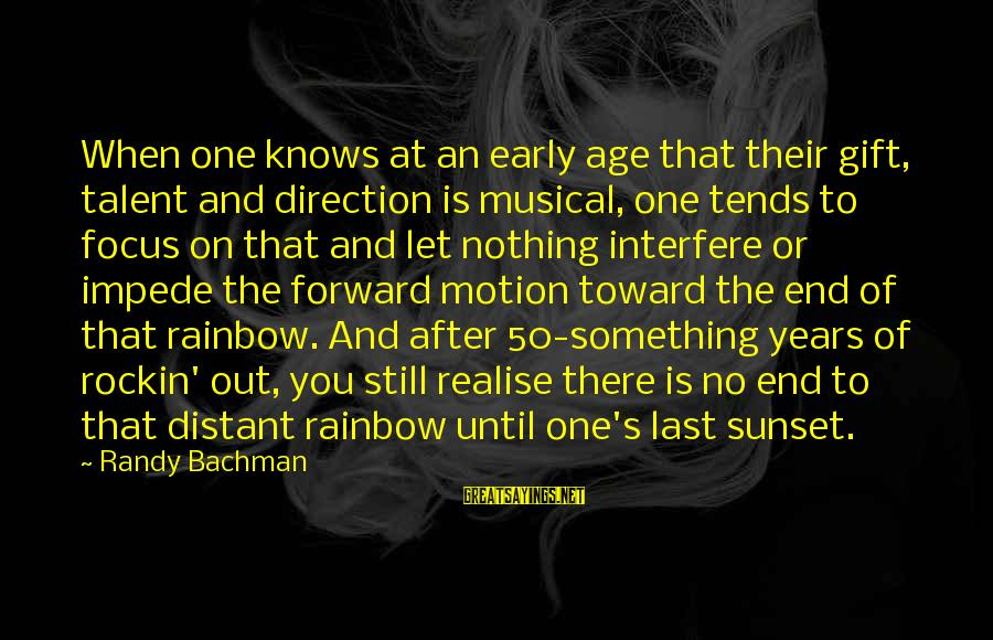 The End Of The Rainbow Sayings By Randy Bachman: When one knows at an early age that their gift, talent and direction is musical,