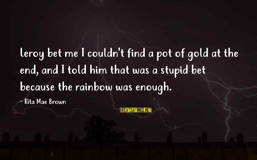 The End Of The Rainbow Sayings By Rita Mae Brown: Leroy bet me I couldn't find a pot of gold at the end, and I