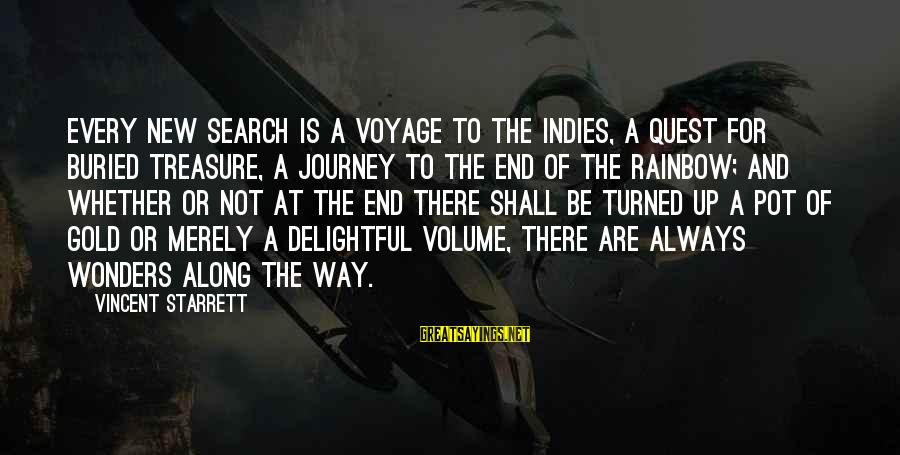 The End Of The Rainbow Sayings By Vincent Starrett: Every new search is a voyage to the Indies, a quest for buried treasure, a