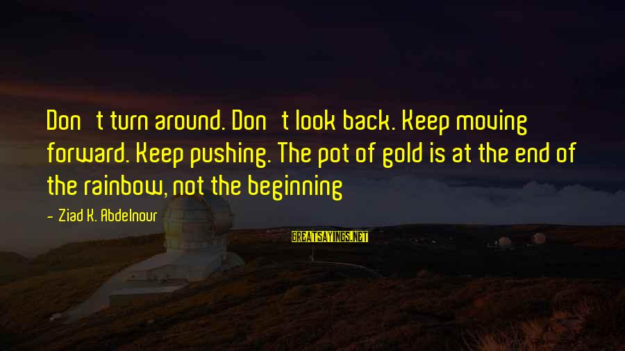 The End Of The Rainbow Sayings By Ziad K. Abdelnour: Don't turn around. Don't look back. Keep moving forward. Keep pushing. The pot of gold