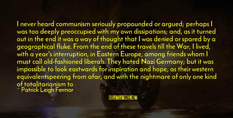 The End Of The Year With Friends Sayings By Patrick Leigh Fermor: I never heard communism seriously propounded or argued; perhaps I was too deeply preoccupied with