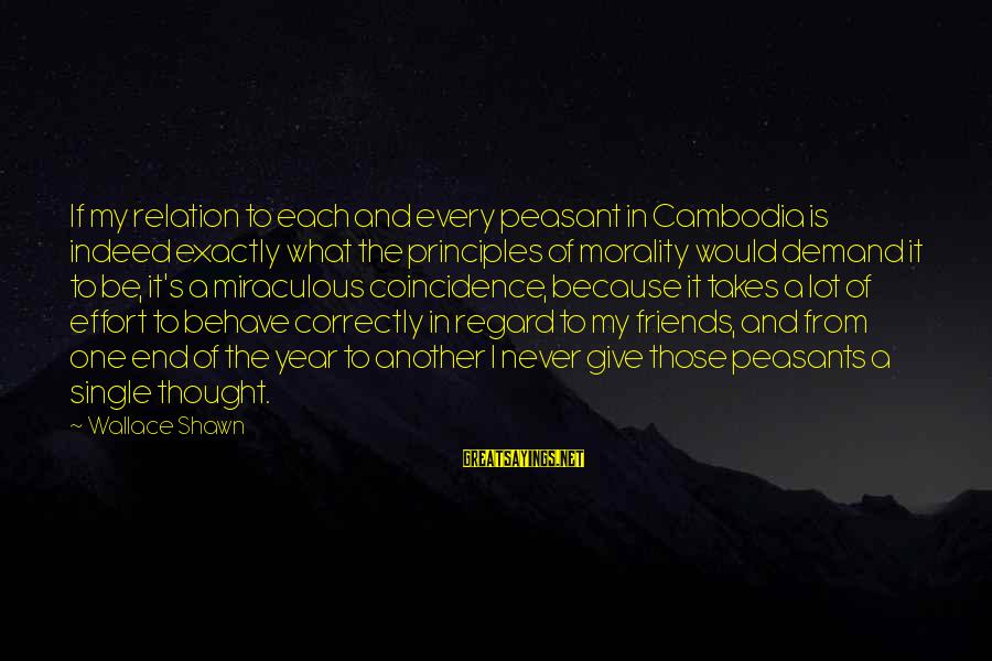 The End Of The Year With Friends Sayings By Wallace Shawn: If my relation to each and every peasant in Cambodia is indeed exactly what the