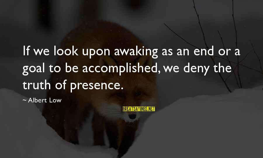 The End Sayings By Albert Low: If we look upon awaking as an end or a goal to be accomplished, we