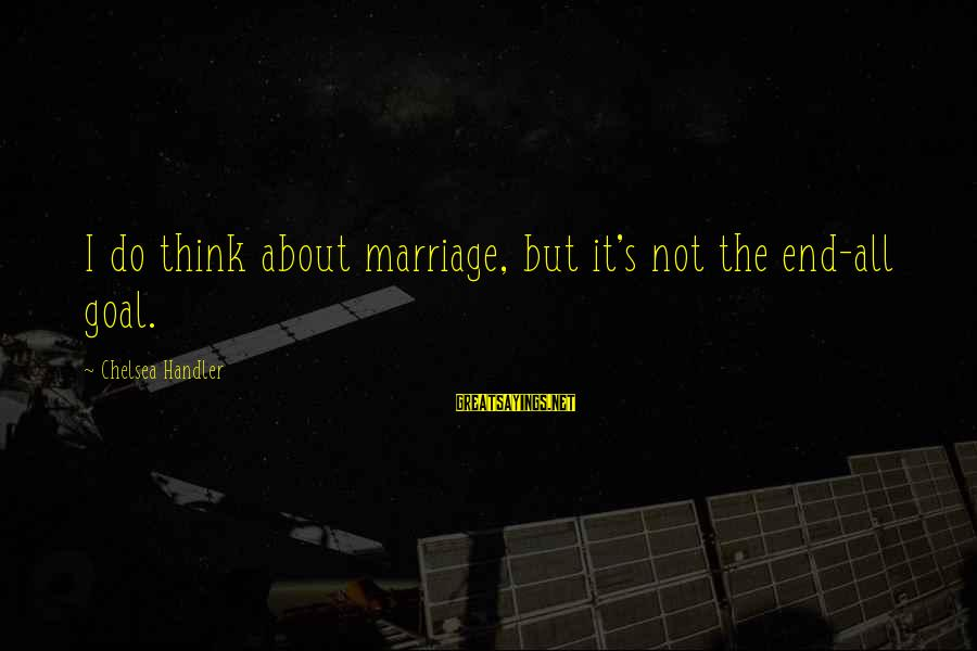The End Sayings By Chelsea Handler: I do think about marriage, but it's not the end-all goal.