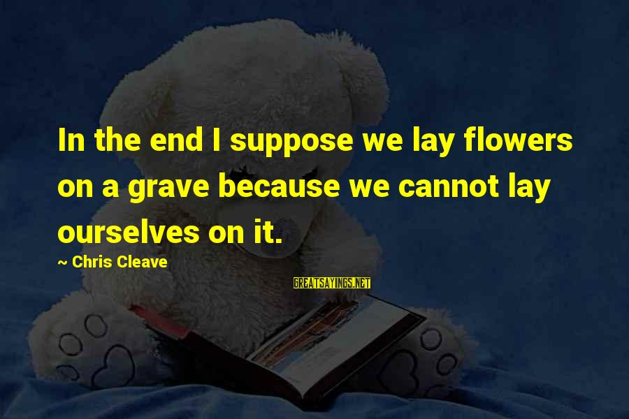 The End Sayings By Chris Cleave: In the end I suppose we lay flowers on a grave because we cannot lay