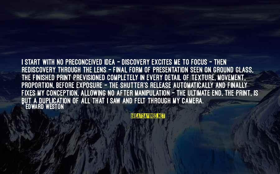 The End Sayings By Edward Weston: I start with no preconceived idea - discovery excites me to focus - then rediscovery