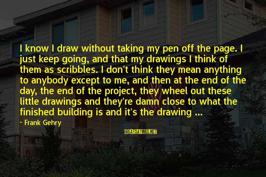 The End Sayings By Frank Gehry: I know I draw without taking my pen off the page. I just keep going,
