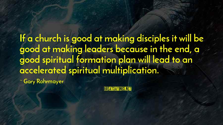 The End Sayings By Gary Rohrmayer: If a church is good at making disciples it will be good at making leaders