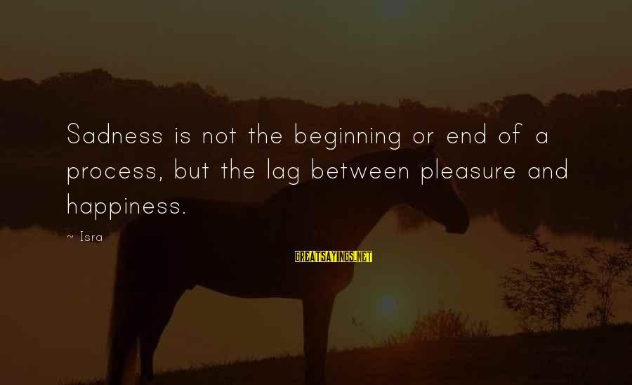 The End Sayings By Isra: Sadness is not the beginning or end of a process, but the lag between pleasure