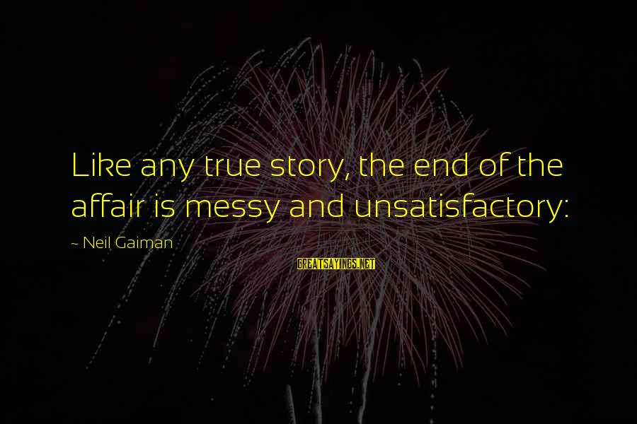 The End Sayings By Neil Gaiman: Like any true story, the end of the affair is messy and unsatisfactory: