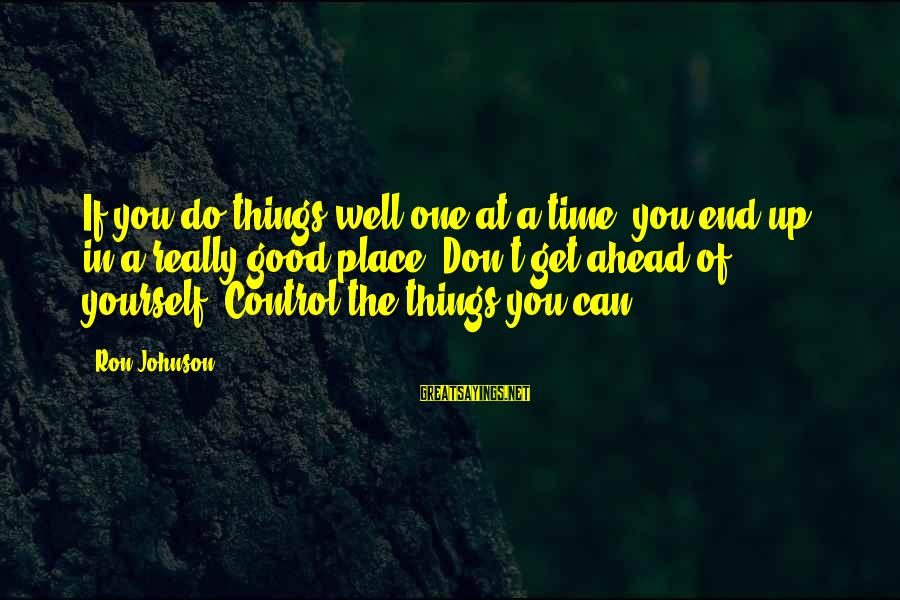 The End Sayings By Ron Johnson: If you do things well one at a time, you end up in a really