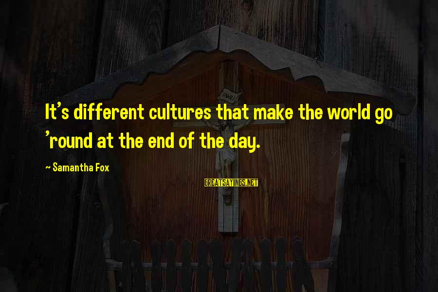 The End Sayings By Samantha Fox: It's different cultures that make the world go 'round at the end of the day.