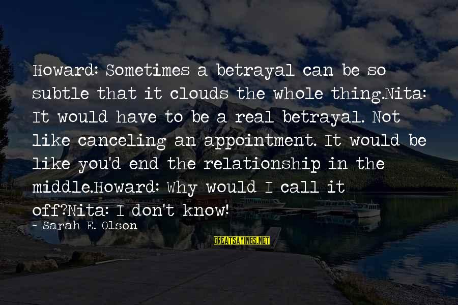 The End Sayings By Sarah E. Olson: Howard: Sometimes a betrayal can be so subtle that it clouds the whole thing.Nita: It