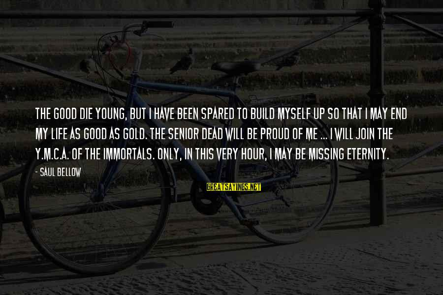 The End Sayings By Saul Bellow: The good die young, but I have been spared to build myself up so that