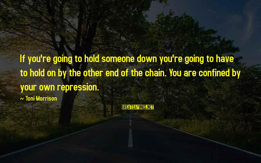 The End Sayings By Toni Morrison: If you're going to hold someone down you're going to have to hold on by