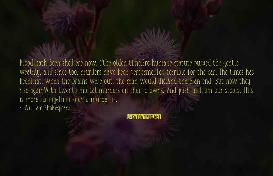 The End Sayings By William Shakespeare: Blood hath been shed ere now, i'the olden time,Ere humane statute purged the gentle weal;Ay,