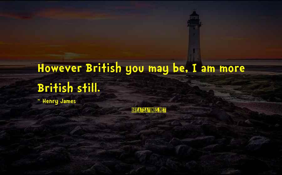The Ewells Sayings By Henry James: However British you may be, I am more British still.