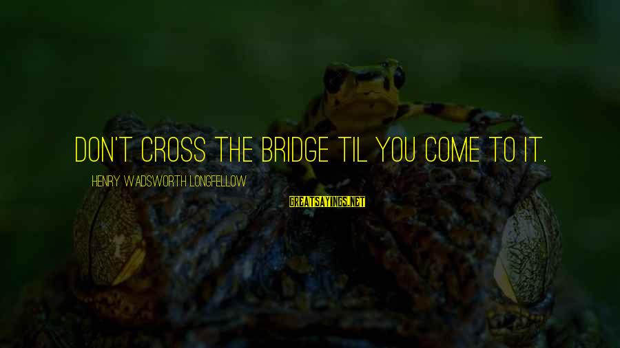 The Ewells Sayings By Henry Wadsworth Longfellow: Don't cross the bridge til you come to it.
