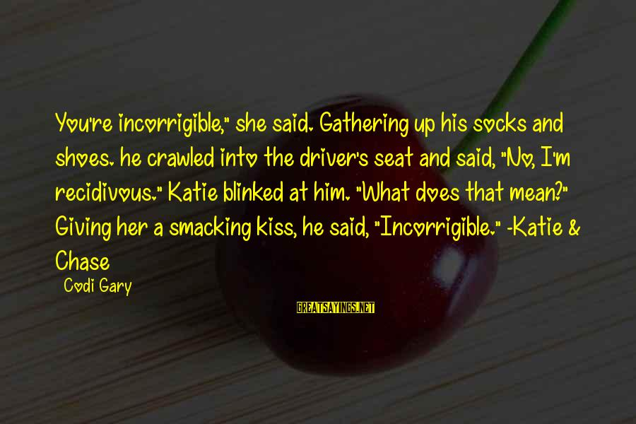 """The Final Curtain Sayings By Codi Gary: You're incorrigible,"""" she said. Gathering up his socks and shoes. he crawled into the driver's"""