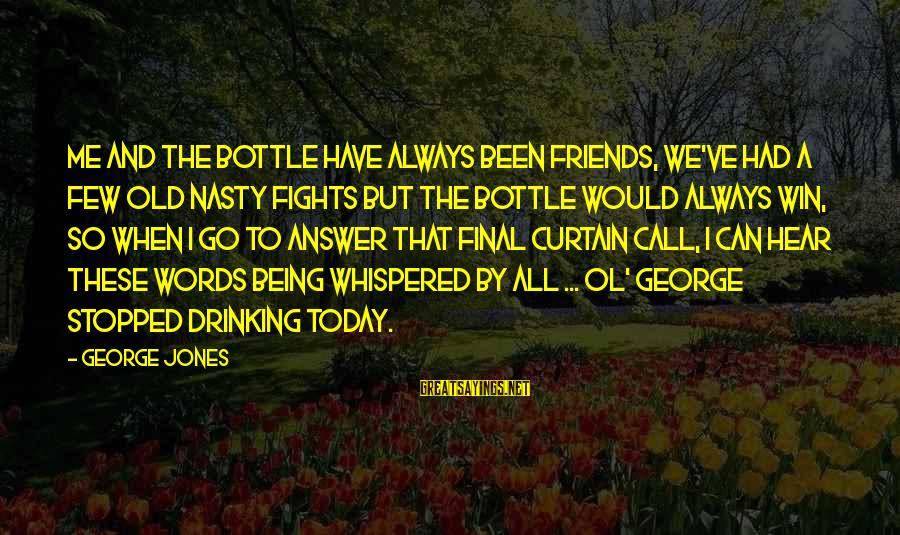 The Final Curtain Sayings By George Jones: Me and the bottle have always been friends, we've had a few old nasty fights