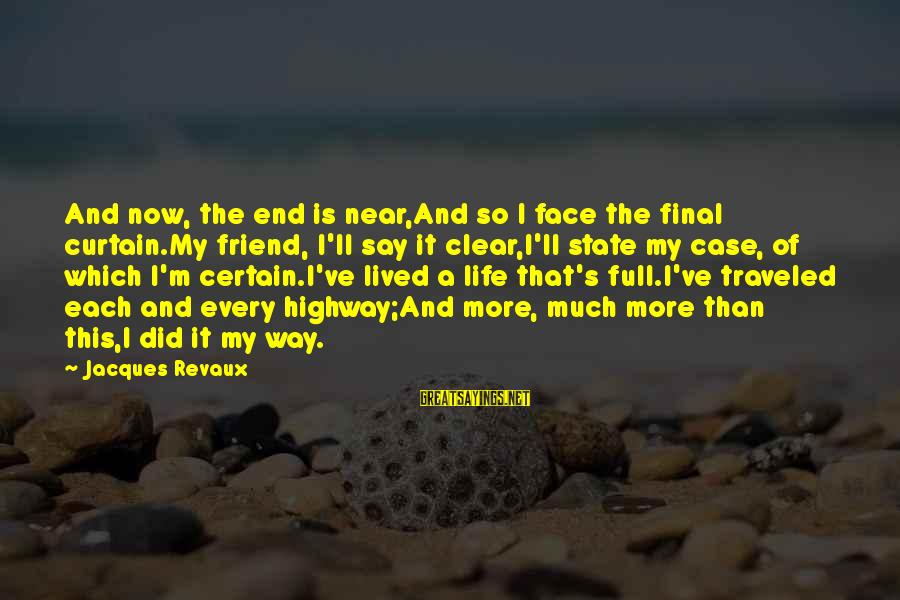 The Final Curtain Sayings By Jacques Revaux: And now, the end is near,And so I face the final curtain.My friend, I'll say