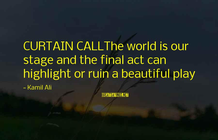 The Final Curtain Sayings By Kamil Ali: CURTAIN CALLThe world is our stage and the final act can highlight or ruin a
