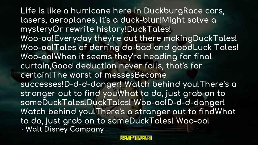 The Final Curtain Sayings By Walt Disney Company: Life is like a hurricane here in DuckburgRace cars, lasers, aeroplanes, it's a duck-blur!Might solve