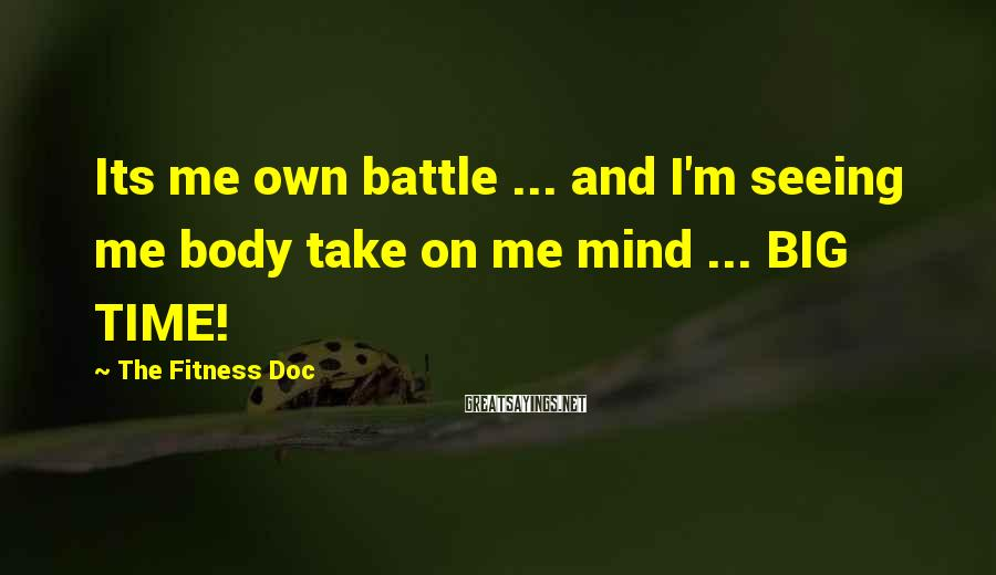 The Fitness Doc Sayings: Its me own battle ... and I'm seeing me body take on me mind ...
