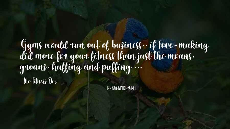 The Fitness Doc Sayings: Gyms would run out of business.. if love-making did more for your fitness than just