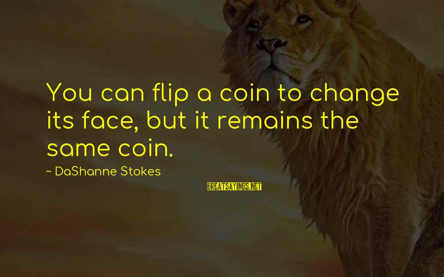 The Flip Of A Coin Sayings By DaShanne Stokes: You can flip a coin to change its face, but it remains the same coin.