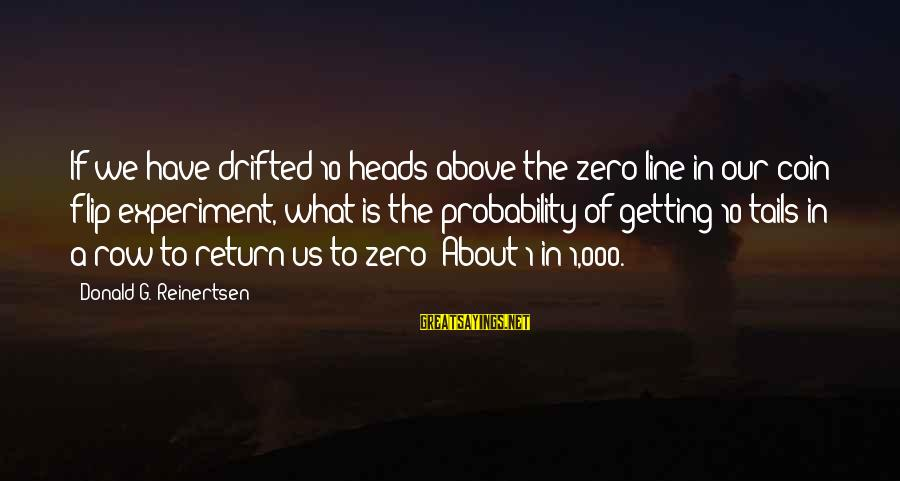 The Flip Of A Coin Sayings By Donald G. Reinertsen: If we have drifted 10 heads above the zero line in our coin flip experiment,