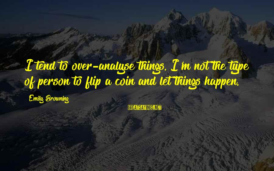 The Flip Of A Coin Sayings By Emily Browning: I tend to over-analyse things. I'm not the type of person to flip a coin