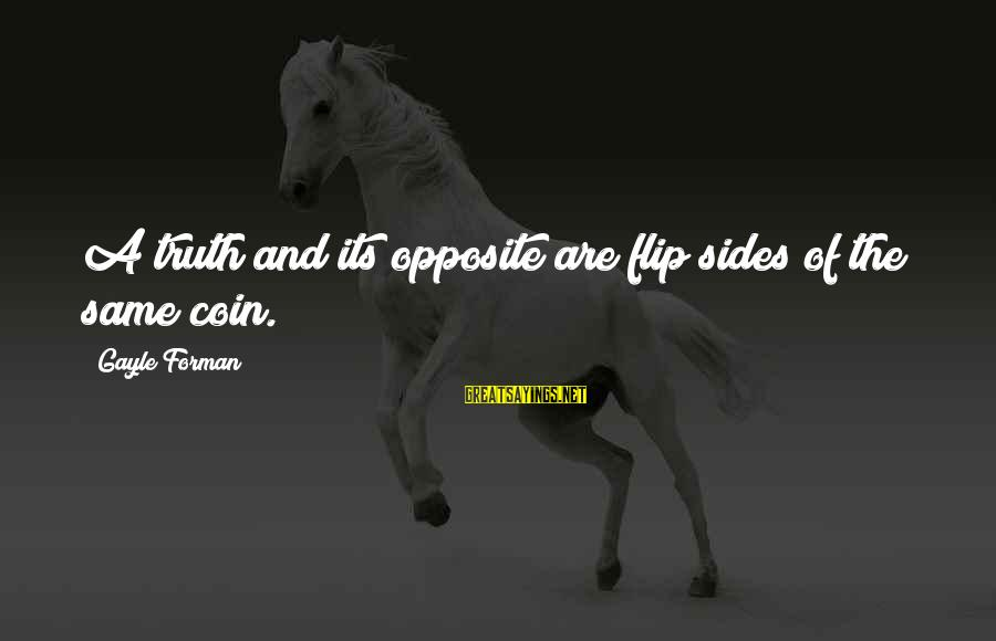 The Flip Of A Coin Sayings By Gayle Forman: A truth and its opposite are flip sides of the same coin.