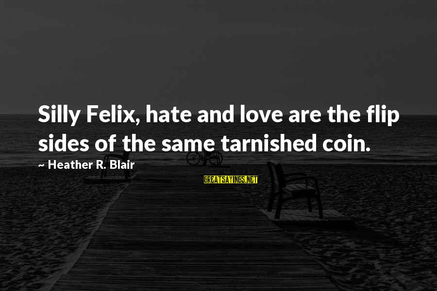 The Flip Of A Coin Sayings By Heather R. Blair: Silly Felix, hate and love are the flip sides of the same tarnished coin.