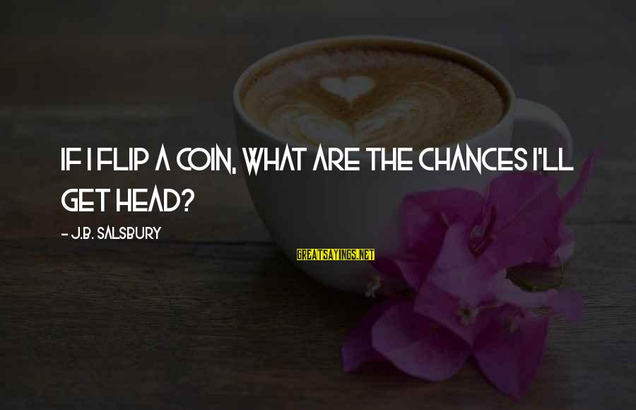 The Flip Of A Coin Sayings By J.B. Salsbury: If I flip a coin, what are the chances I'll get head?
