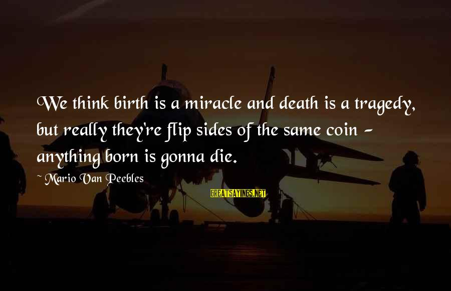 The Flip Of A Coin Sayings By Mario Van Peebles: We think birth is a miracle and death is a tragedy, but really they're flip