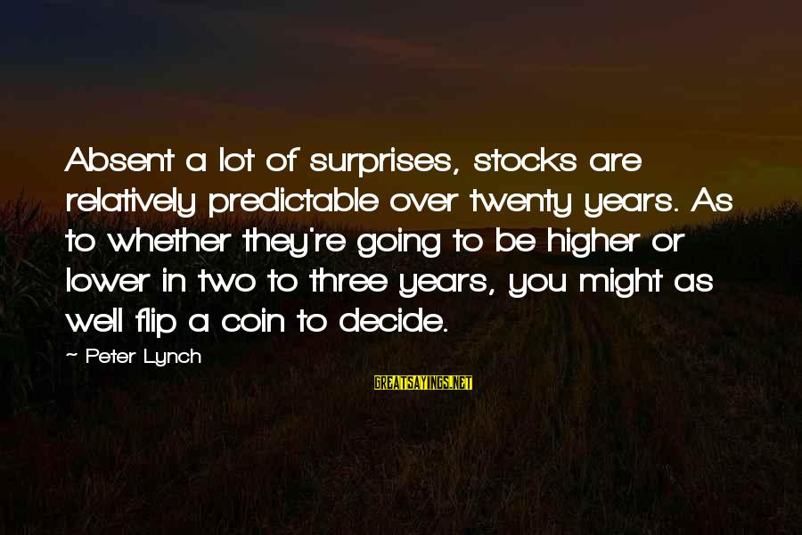 The Flip Of A Coin Sayings By Peter Lynch: Absent a lot of surprises, stocks are relatively predictable over twenty years. As to whether