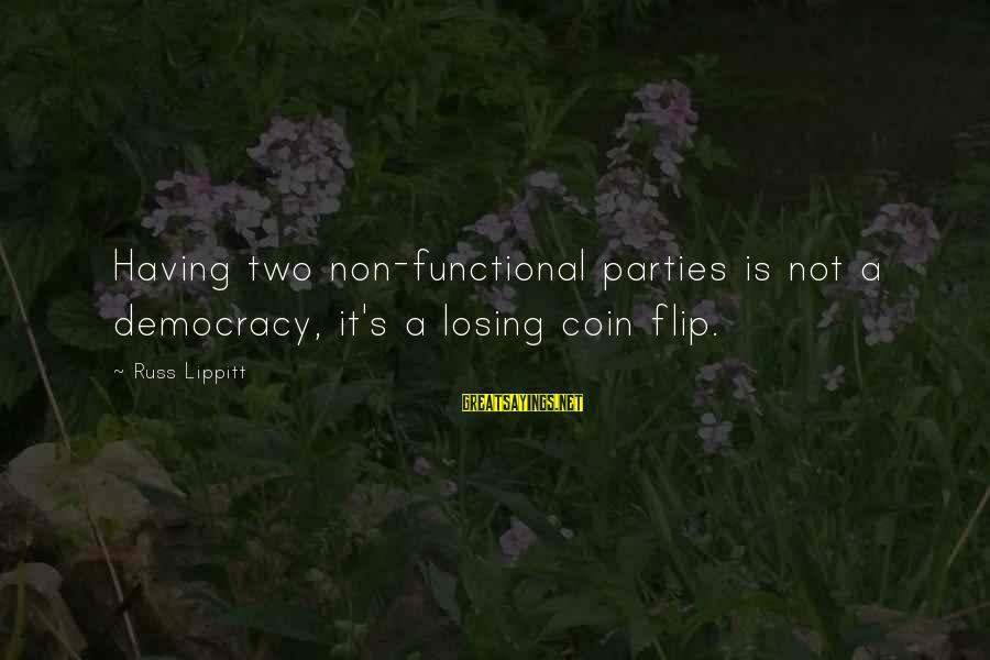 The Flip Of A Coin Sayings By Russ Lippitt: Having two non-functional parties is not a democracy, it's a losing coin flip.