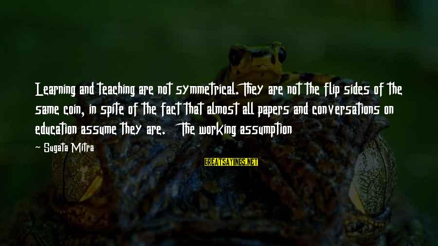 The Flip Of A Coin Sayings By Sugata Mitra: Learning and teaching are not symmetrical. They are not the flip sides of the same